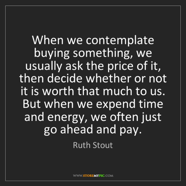 Ruth Stout: When we contemplate buying something, we usually ask...