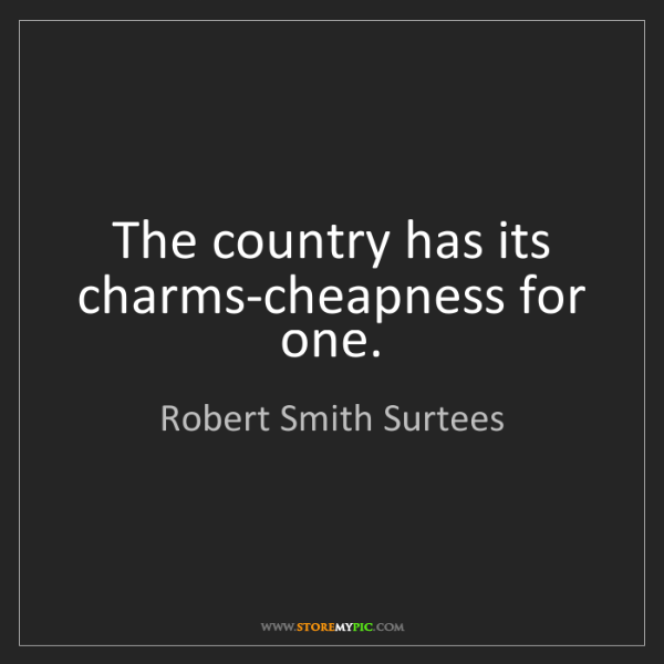 Robert Smith Surtees: The country has its charms-cheapness for one.