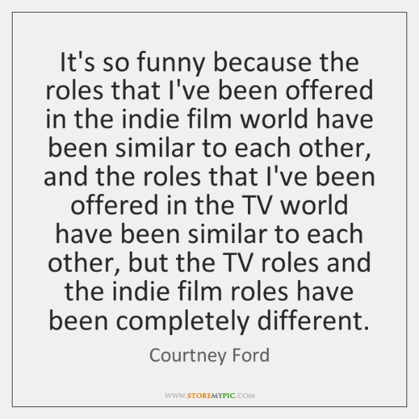 It's so funny because the roles that I've been offered in the ...