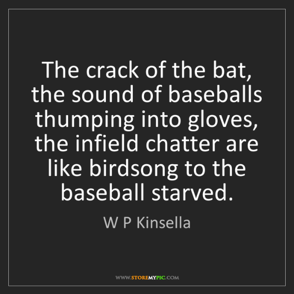 W P Kinsella: The crack of the bat, the sound of baseballs thumping...