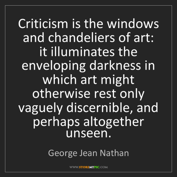 George Jean Nathan: Criticism is the windows and chandeliers of art: it illuminates...