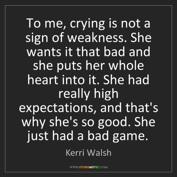 Kerri Walsh: To me, crying is not a sign of weakness. She wants it...