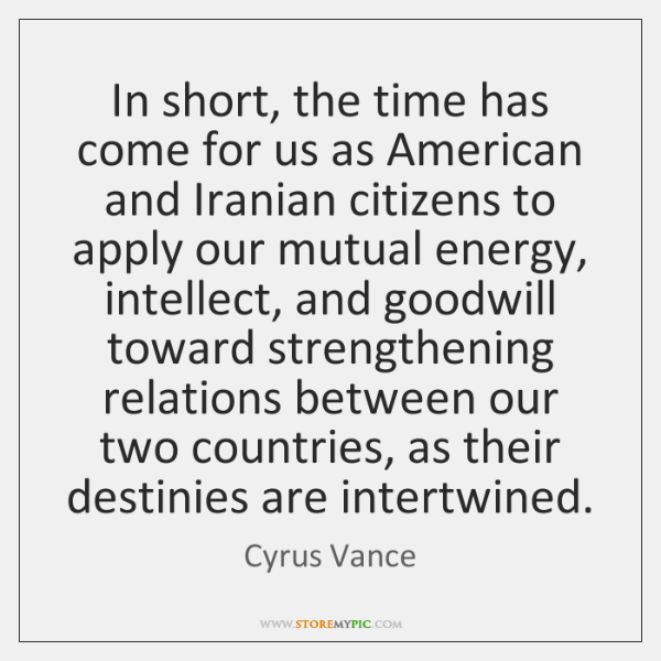 In short, the time has come for us as American and Iranian ...