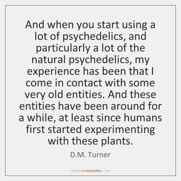 And when you start using a lot of psychedelics, and particularly a ...