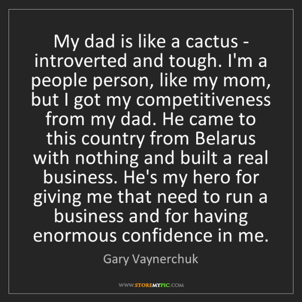 Gary Vaynerchuk: My dad is like a cactus - introverted and tough. I'm...