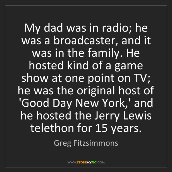 Greg Fitzsimmons: My dad was in radio; he was a broadcaster, and it was...