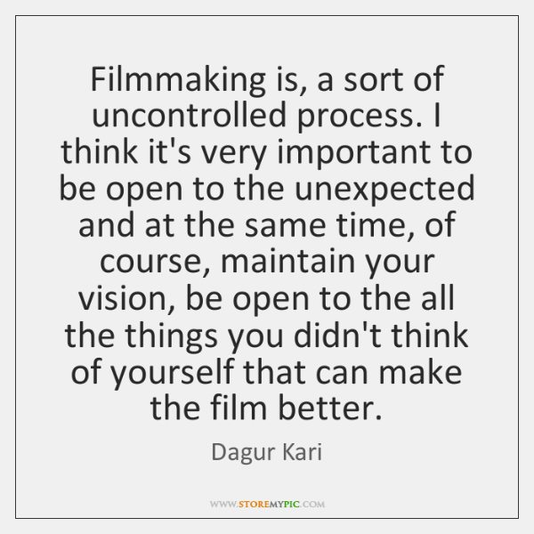 Filmmaking is, a sort of uncontrolled process. I think it's very important ...