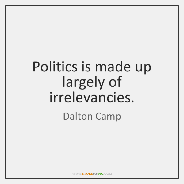 Politics is made up largely of irrelevancies.