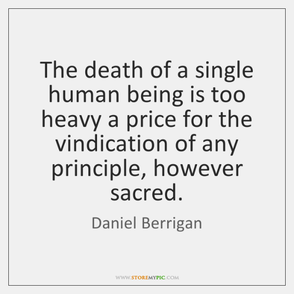 The death of a single human being is too heavy a price ...