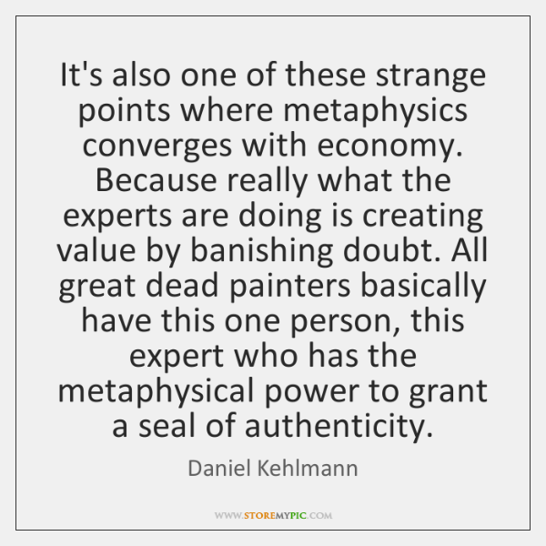 It's also one of these strange points where metaphysics converges with economy. ...
