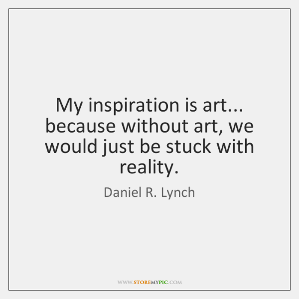 My inspiration is art... because without art, we would just be stuck ...