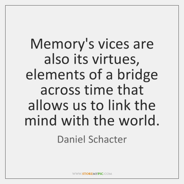 Memory's vices are also its virtues, elements of a bridge across time ...