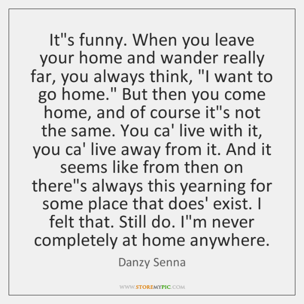 It's funny. When you leave your home and wander really far, you ...