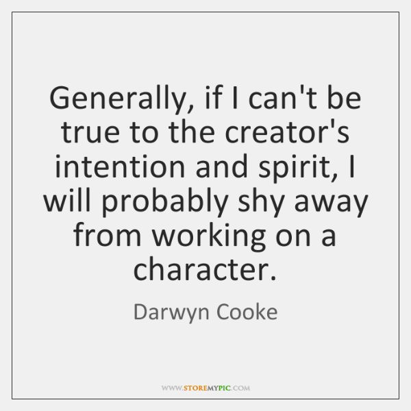 Generally, if I can't be true to the creator's intention and spirit, ...