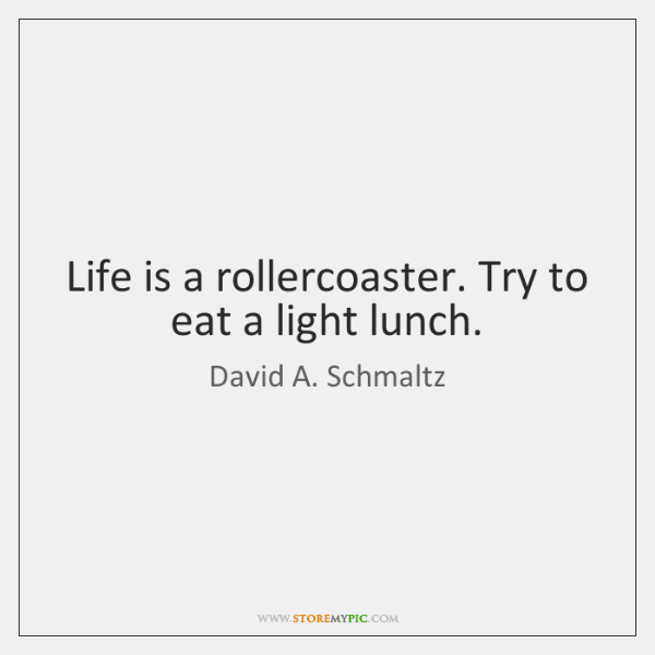 Life is a rollercoaster. Try to eat a light lunch.