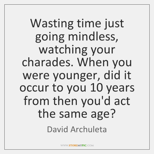 Wasting time just going mindless, watching your charades. When you were younger, ...