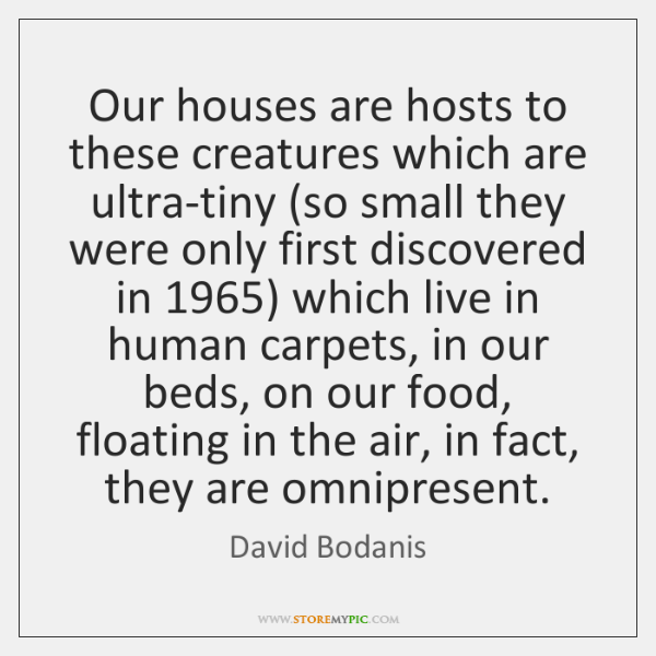 Our houses are hosts to these creatures which are ultra-tiny (so small ...