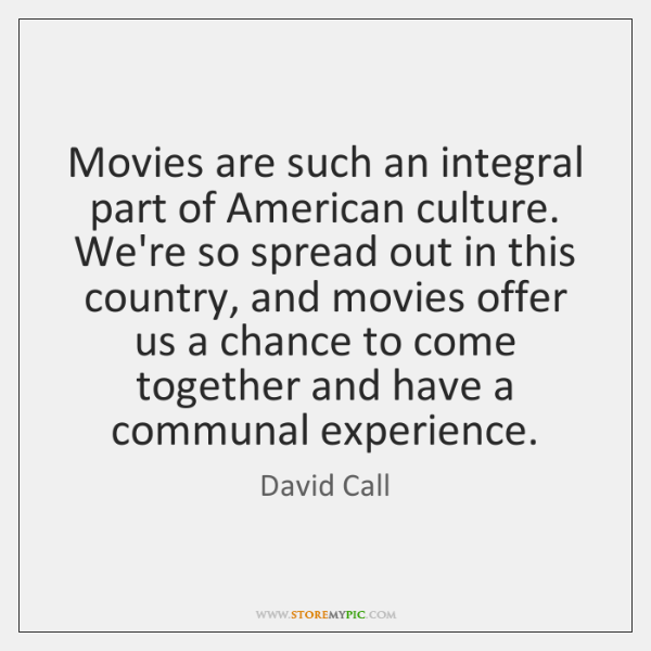 Movies are such an integral part of American culture. We're so spread ...