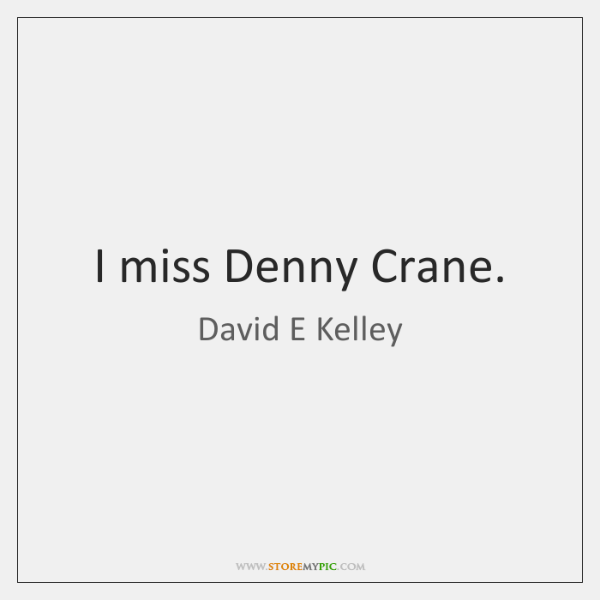 I miss Denny Crane.