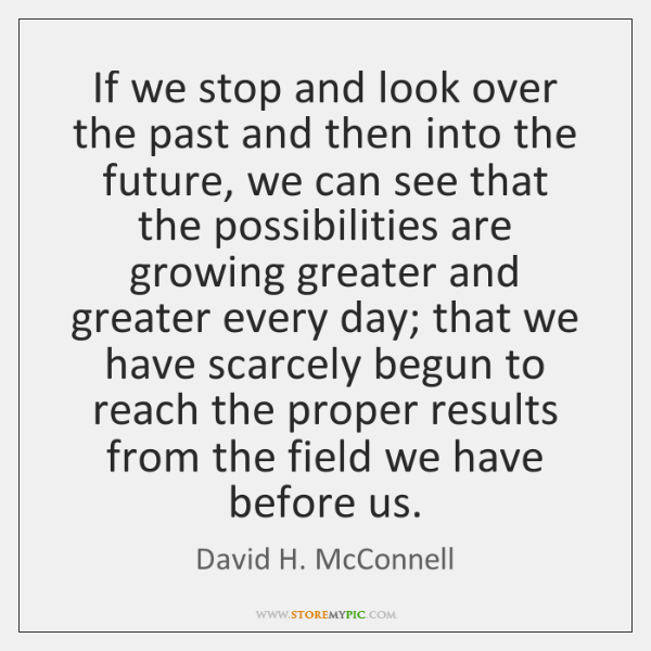 If we stop and look over the past and then into the ...