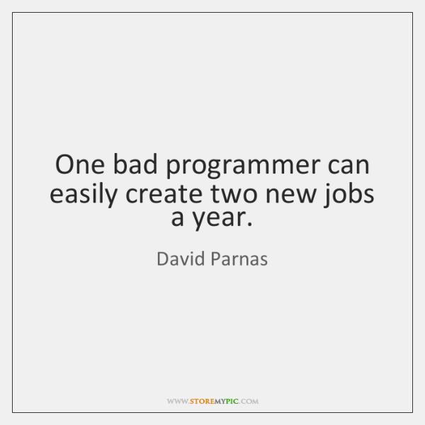 One bad programmer can easily create two new jobs a year. - StoreMyPic