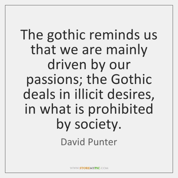 The gothic reminds us that we are mainly driven by our passions; ...