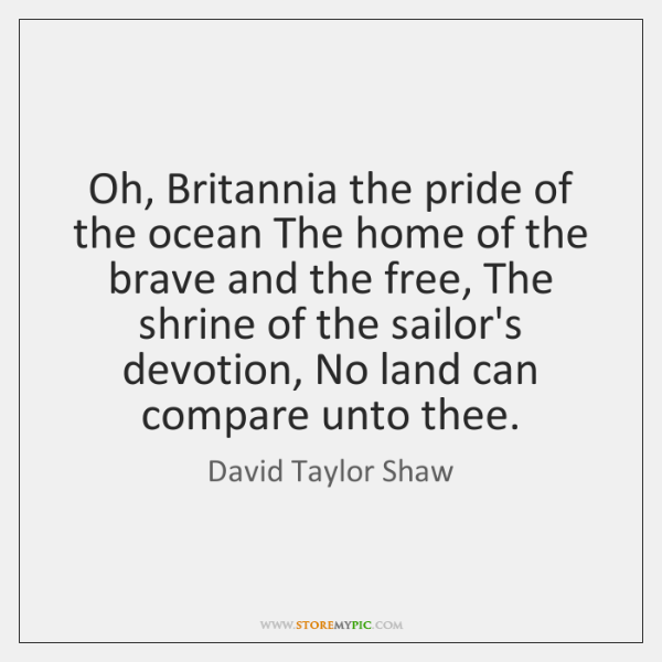 Oh, Britannia the pride of the ocean The home of the brave ...