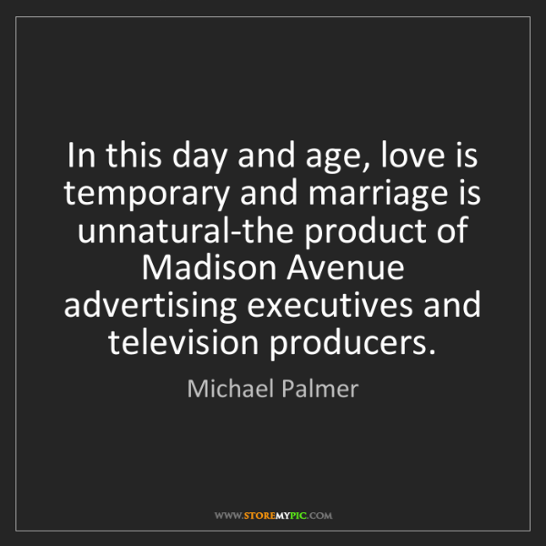 Michael Palmer: In this day and age, love is temporary and marriage is...