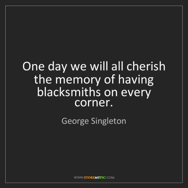 George Singleton: One day we will all cherish the memory of having blacksmiths...