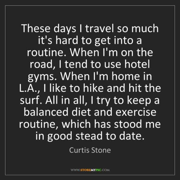 Curtis Stone: These days I travel so much it's hard to get into a routine....