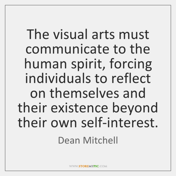The visual arts must communicate to the human spirit, forcing individuals to ...