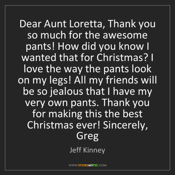 Jeff Kinney: Dear Aunt Loretta, Thank you so much for the awesome...