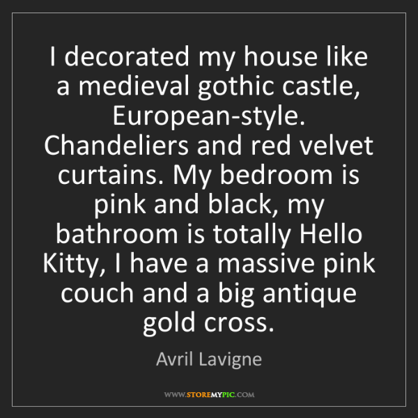 Avril Lavigne: I decorated my house like a medieval gothic castle, European-style....