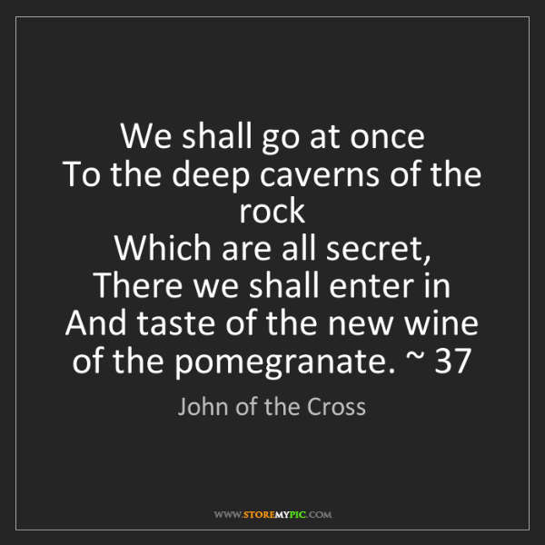 John of the Cross: We shall go at once   To the deep caverns of the rock...