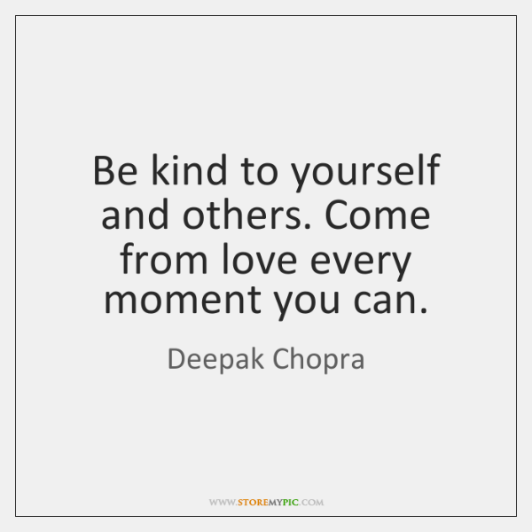Be kind to yourself and others. Come from love every moment you ...