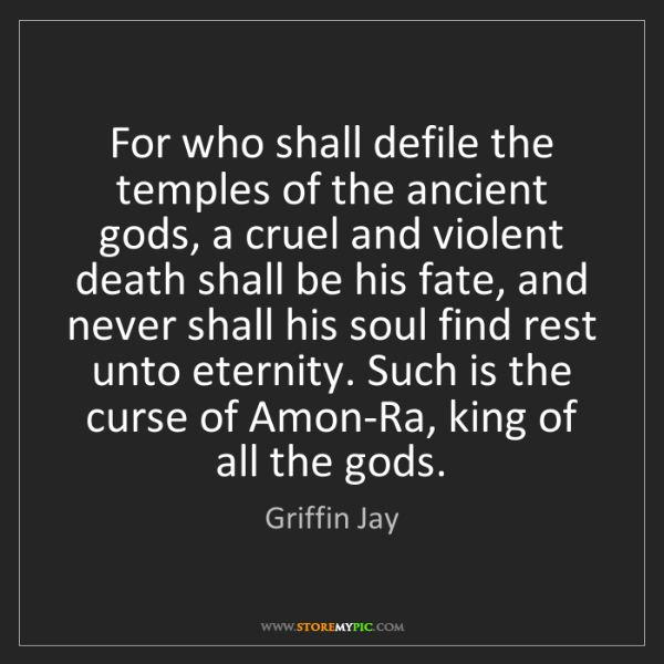 Griffin Jay: For who shall defile the temples of the ancient gods,...