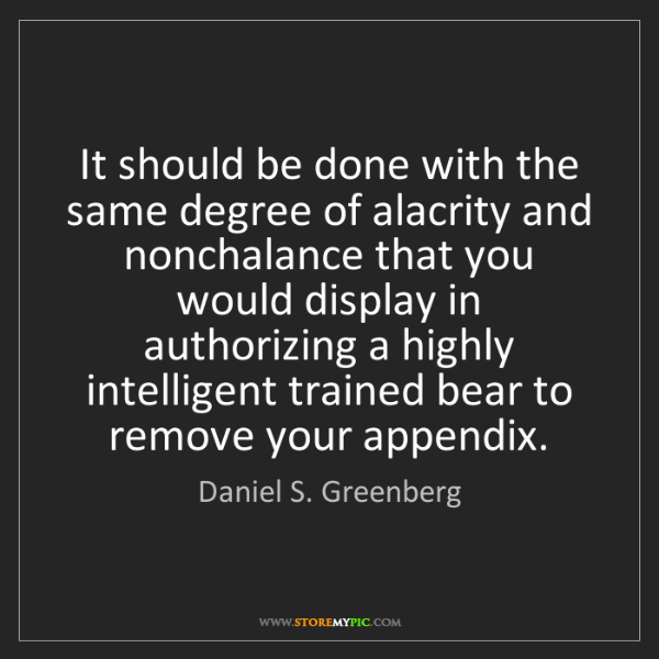 Daniel S. Greenberg: It should be done with the same degree of alacrity and...