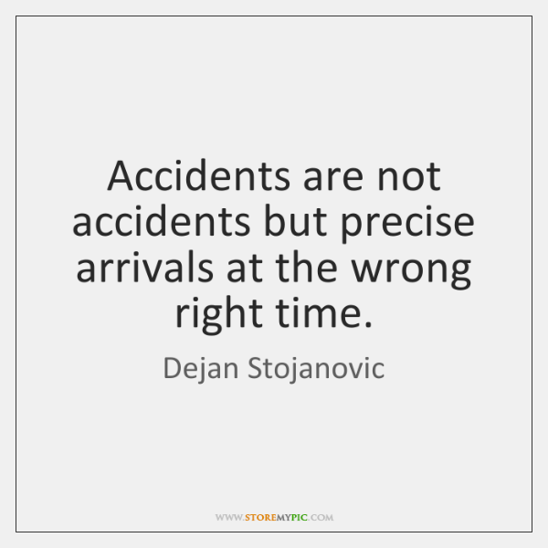 Accidents are not accidents but precise arrivals at the wrong right time.