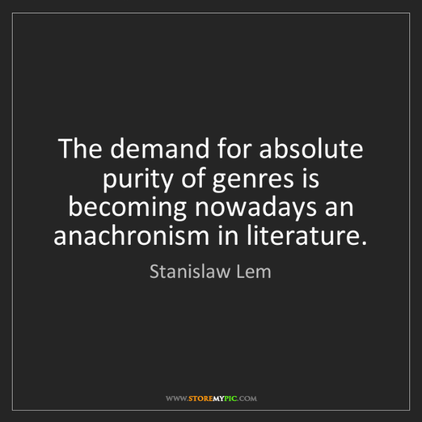 Stanislaw Lem: The demand for absolute purity of genres is becoming...