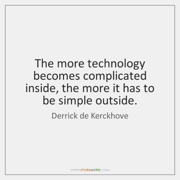 The more technology becomes complicated inside, the more it has to be ...