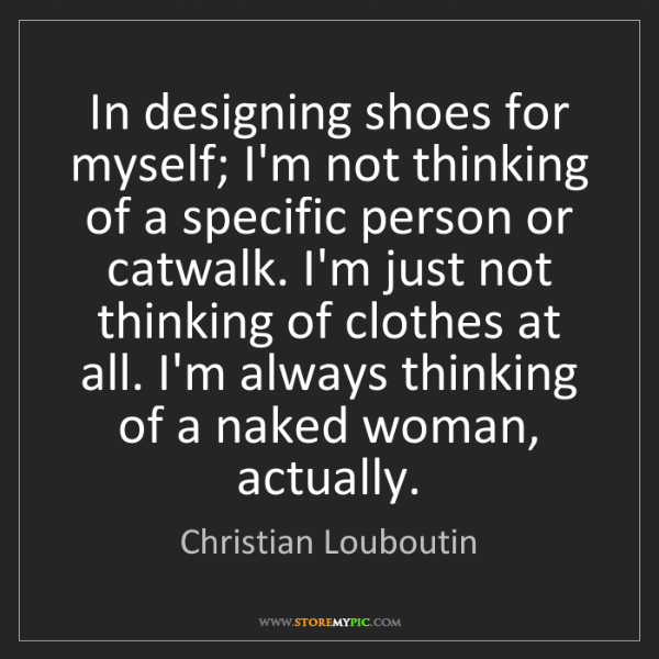 Christian Louboutin: In designing shoes for myself; I'm not thinking of a...