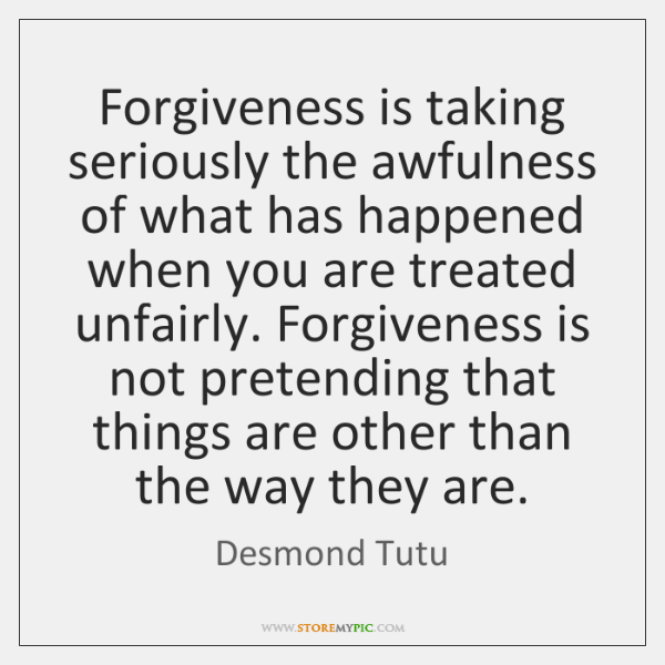 Forgiveness is taking seriously the awfulness of what has happened when you ...