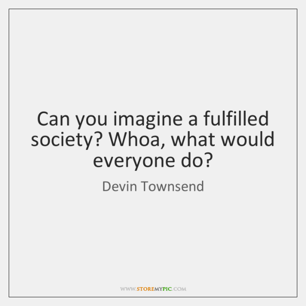 Can you imagine a fulfilled society? Whoa, what would everyone do?