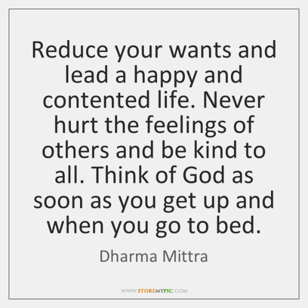Reduce your wants and lead a happy and contented life. Never hurt ...