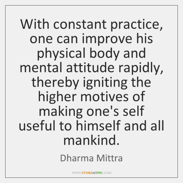 With constant practice, one can improve his physical body and mental attitude ...