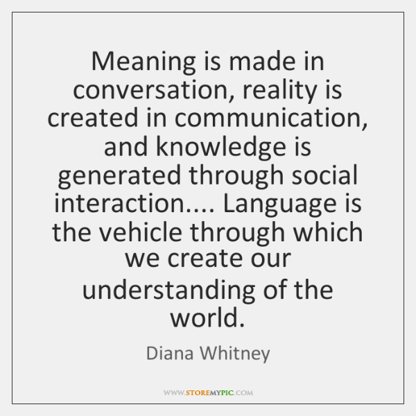 Meaning is made in conversation, reality is created in communication, and knowledge ...