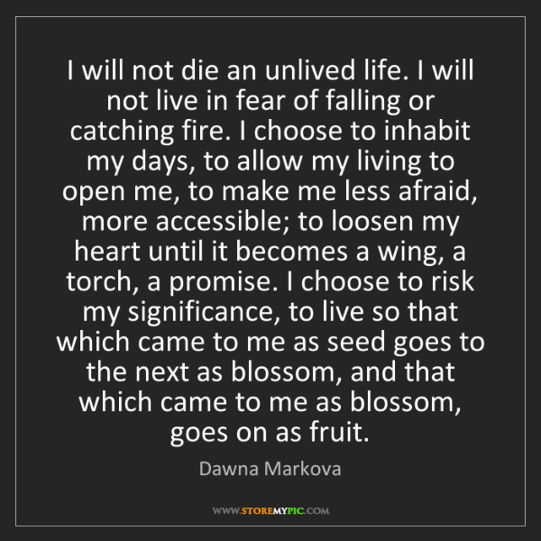 Dawna Markova: I will not die an unlived life. I will not live in fear...