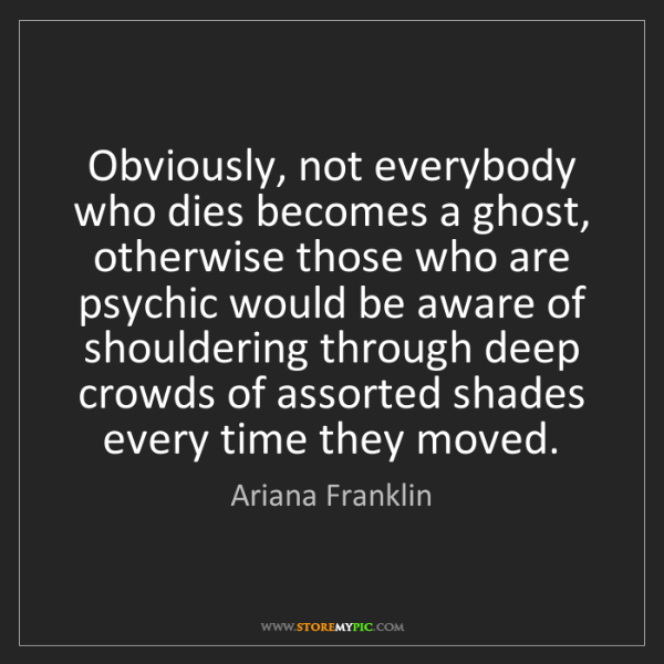 Ariana Franklin: Obviously, not everybody who dies becomes a ghost, otherwise...