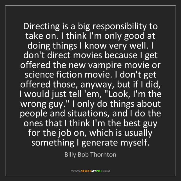 Billy Bob Thornton: Directing is a big responsibility to take on. I think...