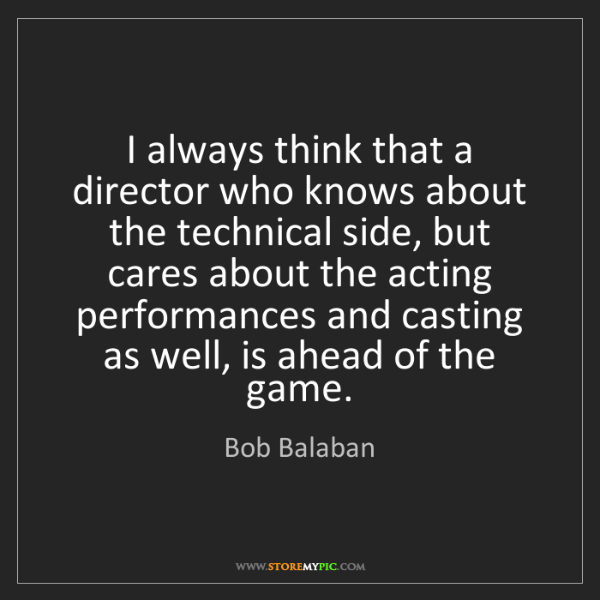Bob Balaban: I always think that a director who knows about the technical...